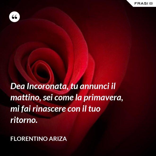 Dea Incoronata, tu annunci il mattino, sei come la primavera, mi fai rinascere con il tuo ritorno. - Florentino Ariza