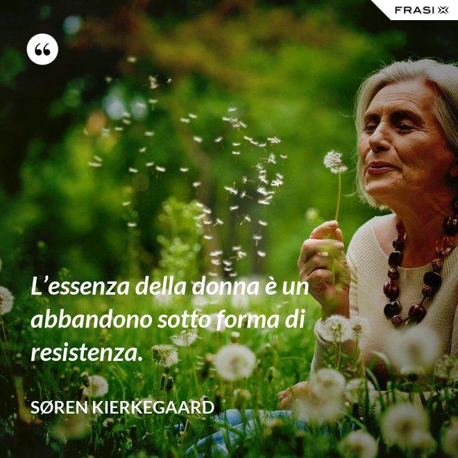 L'essenza della donna è un abbandono sotto forma di resistenza. - Søren Kierkegaard