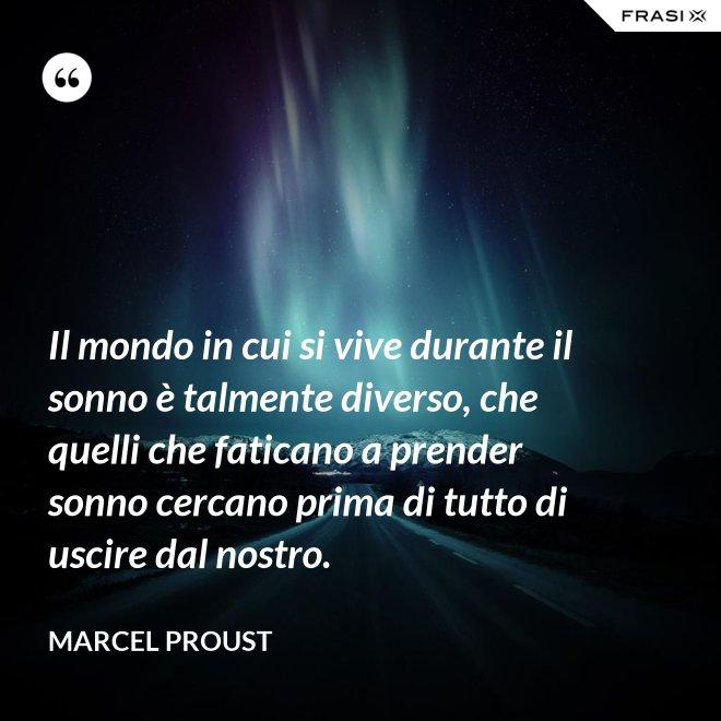 Il mondo in cui si vive durante il sonno è talmente diverso, che quelli che faticano a prender sonno cercano prima di tutto di uscire dal nostro. - Marcel Proust
