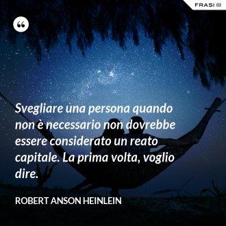 Svegliare una persona quando non è necessario non dovrebbe essere considerato un reato capitale. La prima volta, voglio dire. - Robert Anson Heinlein
