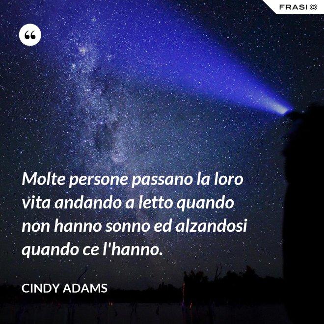 Molte persone passano la loro vita andando a letto quando non hanno sonno ed alzandosi quando ce l'hanno. - Cindy Adams