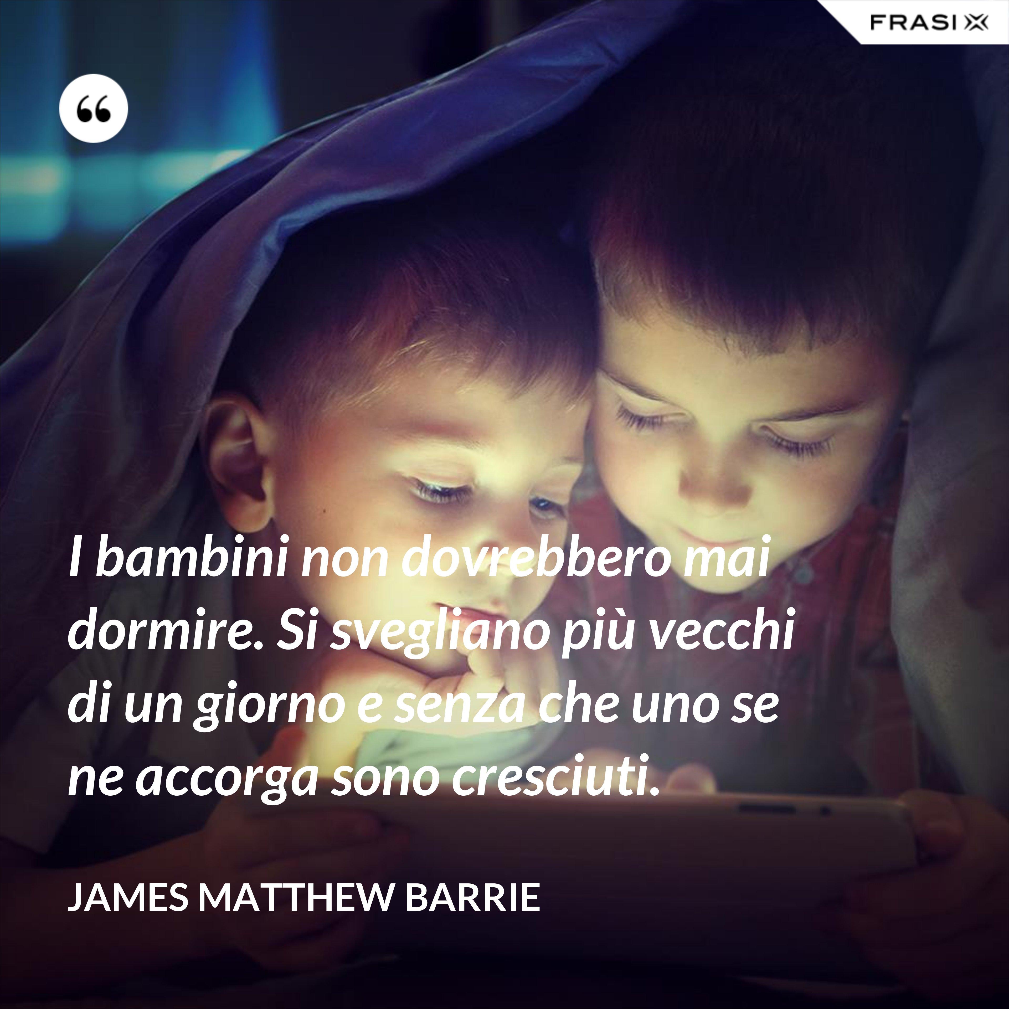 I bambini non dovrebbero mai dormire. Si svegliano più vecchi di un giorno e senza che uno se ne accorga sono cresciuti. - James Matthew Barrie