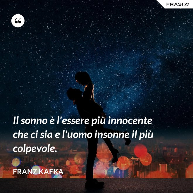 Il sonno è l'essere più innocente che ci sia e l'uomo insonne il più colpevole. - Franz Kafka