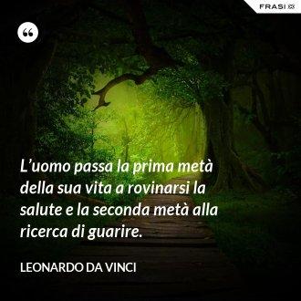 L'uomo passa la prima metà della sua vita a rovinarsi la salute e la seconda metà alla ricerca di guarire. - Leonardo Da Vinci