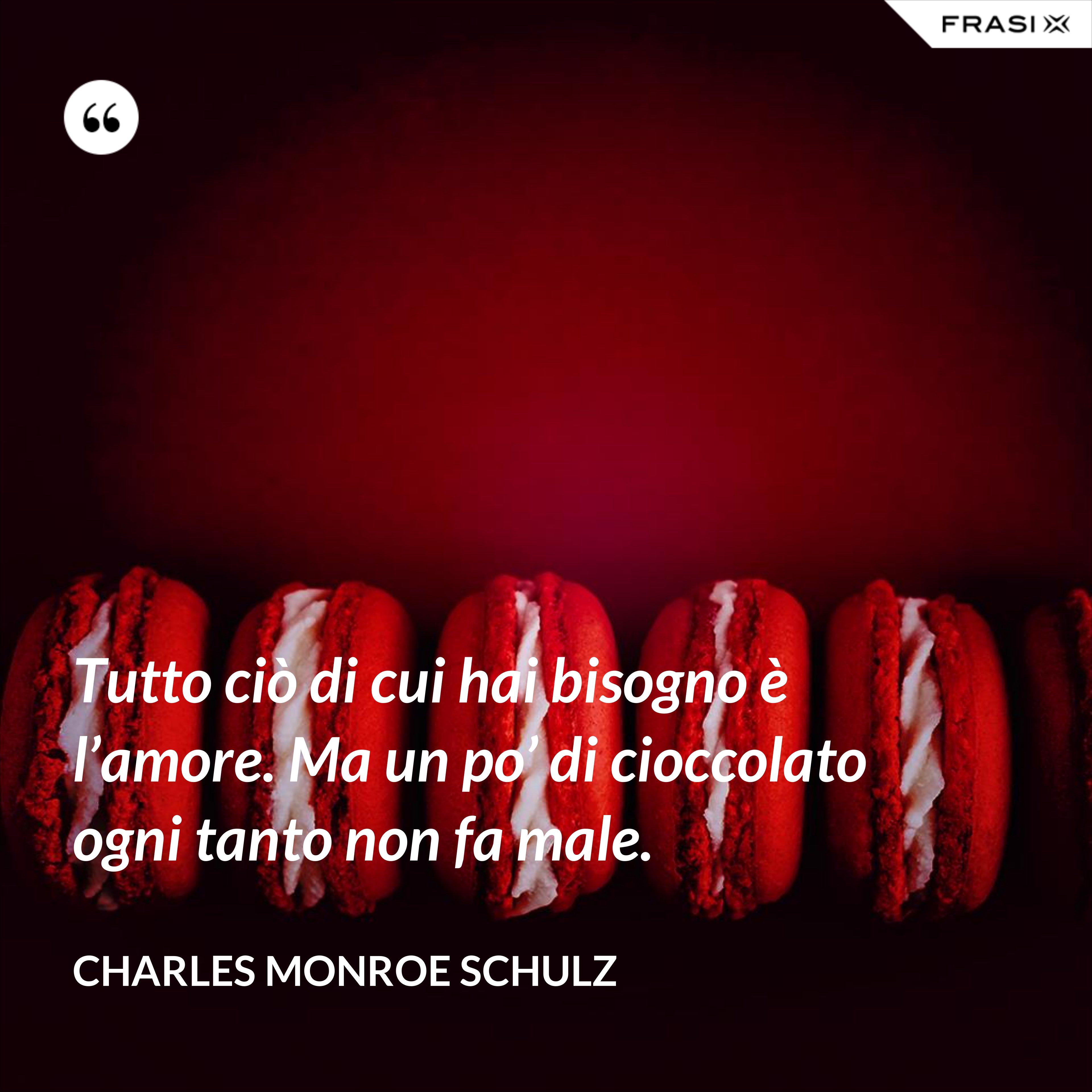 Tutto ciò di cui hai bisogno è l'amore. Ma un po' di cioccolato ogni tanto non fa male. - Charles Monroe Schulz