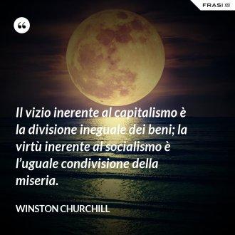 Il vizio inerente al capitalismo è la divisione ineguale dei beni; la virtù inerente al socialismo è l'uguale condivisione della miseria. - Winston Churchill