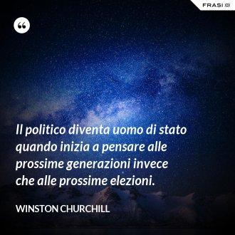 Il politico diventa uomo di stato quando inizia a pensare alle prossime generazioni invece che alle prossime elezioni. - Winston Churchill