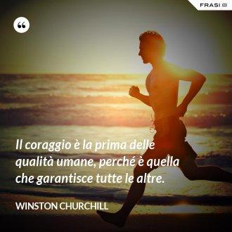 Il coraggio è la prima delle qualità umane, perché è quella che garantisce tutte le altre. - Winston Churchill