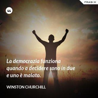 La democrazia funziona quando a decidere sono in due e uno è malato. - Winston Churchill