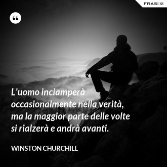 L'uomo inciamperà occasionalmente nella verità, ma la maggior parte delle volte si rialzerà e andrà avanti. - Winston Churchill