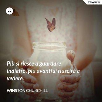 Più si riesce a guardare indietro, più avanti si riuscirà a vedere. - Winston Churchill