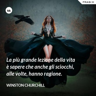 La più grande lezione della vita è sapere che anche gli sciocchi, alle volte, hanno ragione. - Winston Churchill