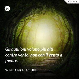 Gli aquiloni volano più alti contro vento, non con il vento a favore. - Winston Churchill