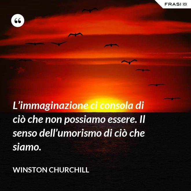 L'immaginazione ci consola di ciò che non possiamo essere. Il senso dell'umorismo di ciò che siamo. - Winston Churchill