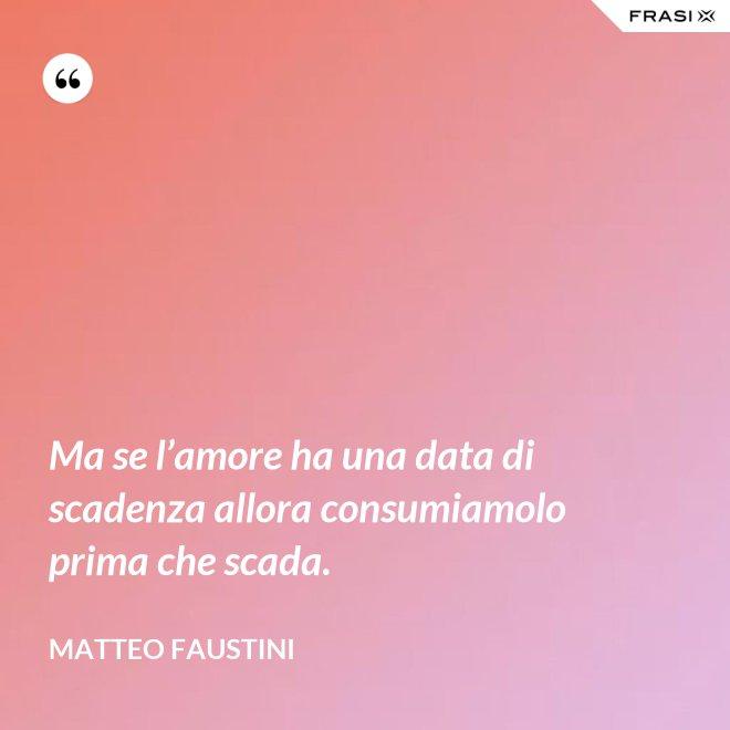 Ma se l'amore ha una data di scadenza allora consumiamolo prima che scada. - Matteo Faustini