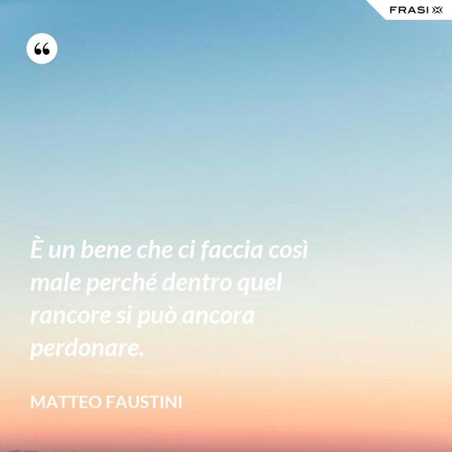 È un bene che ci faccia così male perché dentro quel rancore si può ancora perdonare. - Matteo Faustini