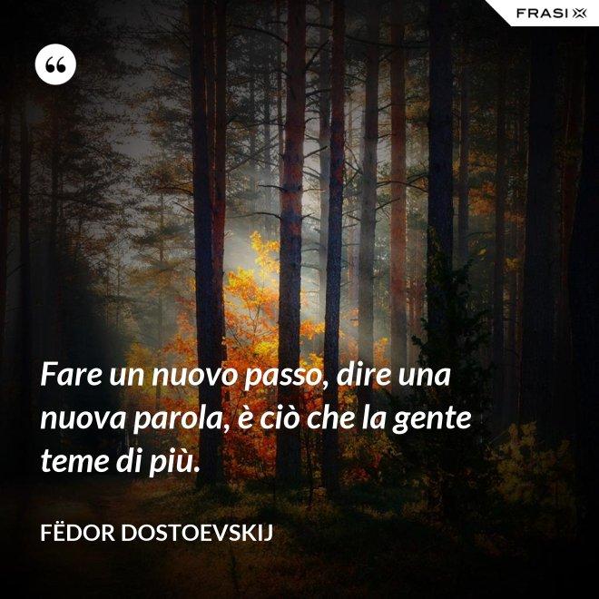 Fare un nuovo passo, dire una nuova parola, è ciò che la gente teme di più. - Fëdor Dostoevskij