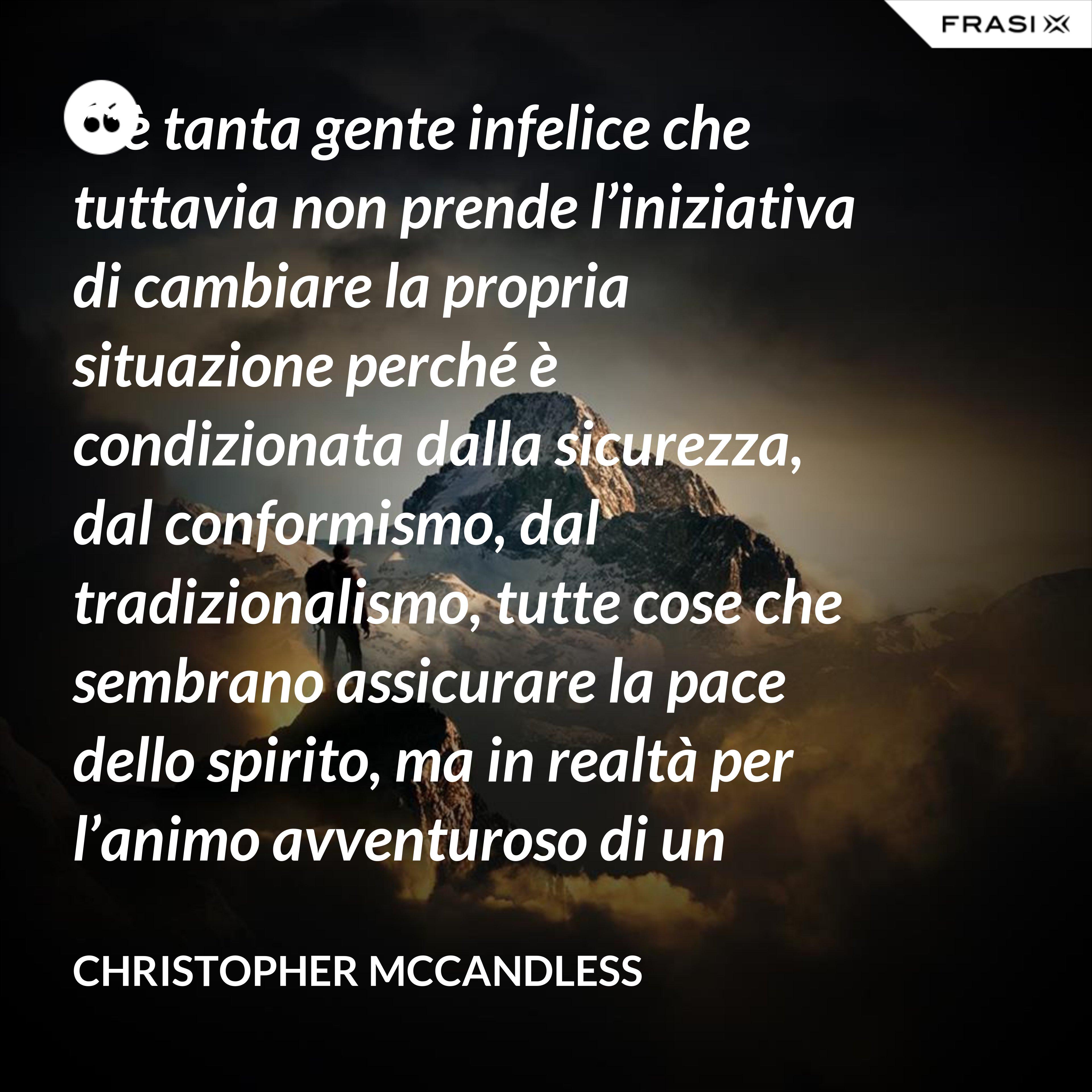 C'è tanta gente infelice che tuttavia non prende l'iniziativa di cambiare la propria situazione perché è condizionata dalla sicurezza, dal conformismo, dal tradizionalismo, tutte cose che sembrano assicurare la pace dello spirito, ma in realtà per l'animo avventuroso di un uomo non esiste nulla di più devastante di un futuro certo. - Christopher McCandless