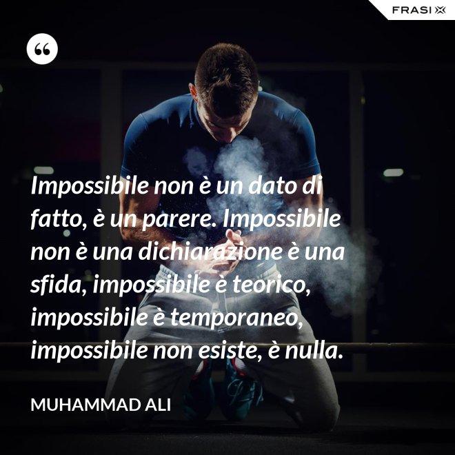 Impossibile non è un dato di fatto, è un parere. Impossibile non è una dichiarazione è una sfida, impossibile è teorico, impossibile è temporaneo, impossibile non esiste, è nulla. - Muhammad Ali