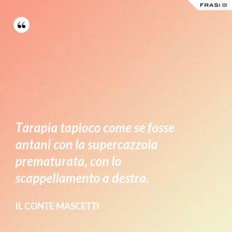 Tarapia tapioco come se fosse antani con la supercazzola prematurata, con lo scappellamento a destra.