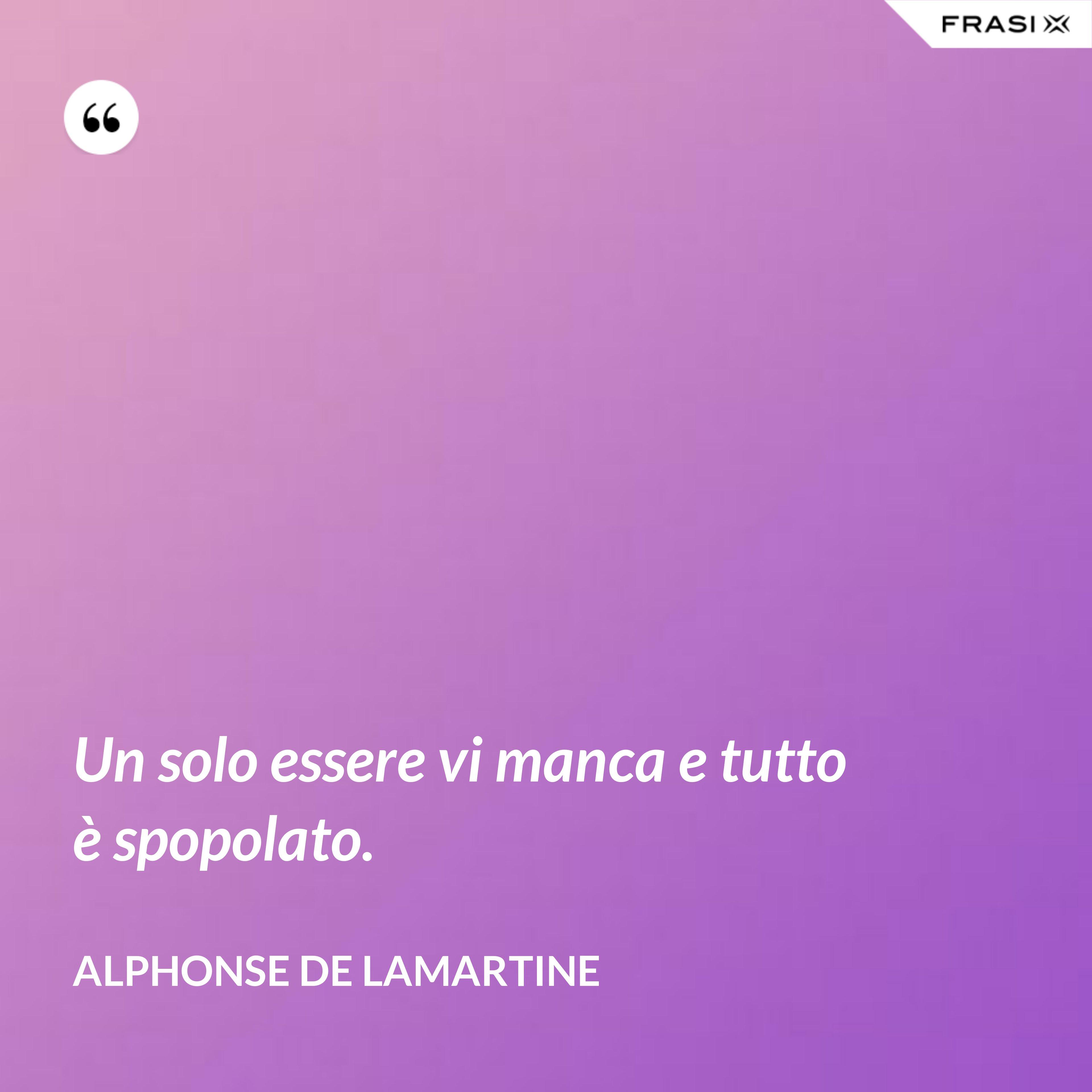 Un solo essere vi manca e tutto è spopolato. - Alphonse de Lamartine