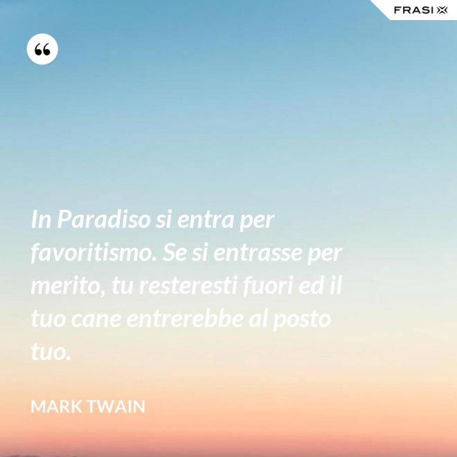 In Paradiso si entra per favoritismo. Se si entrasse per merito, tu resteresti fuori ed il tuo cane entrerebbe al posto tuo. - Mark Twain