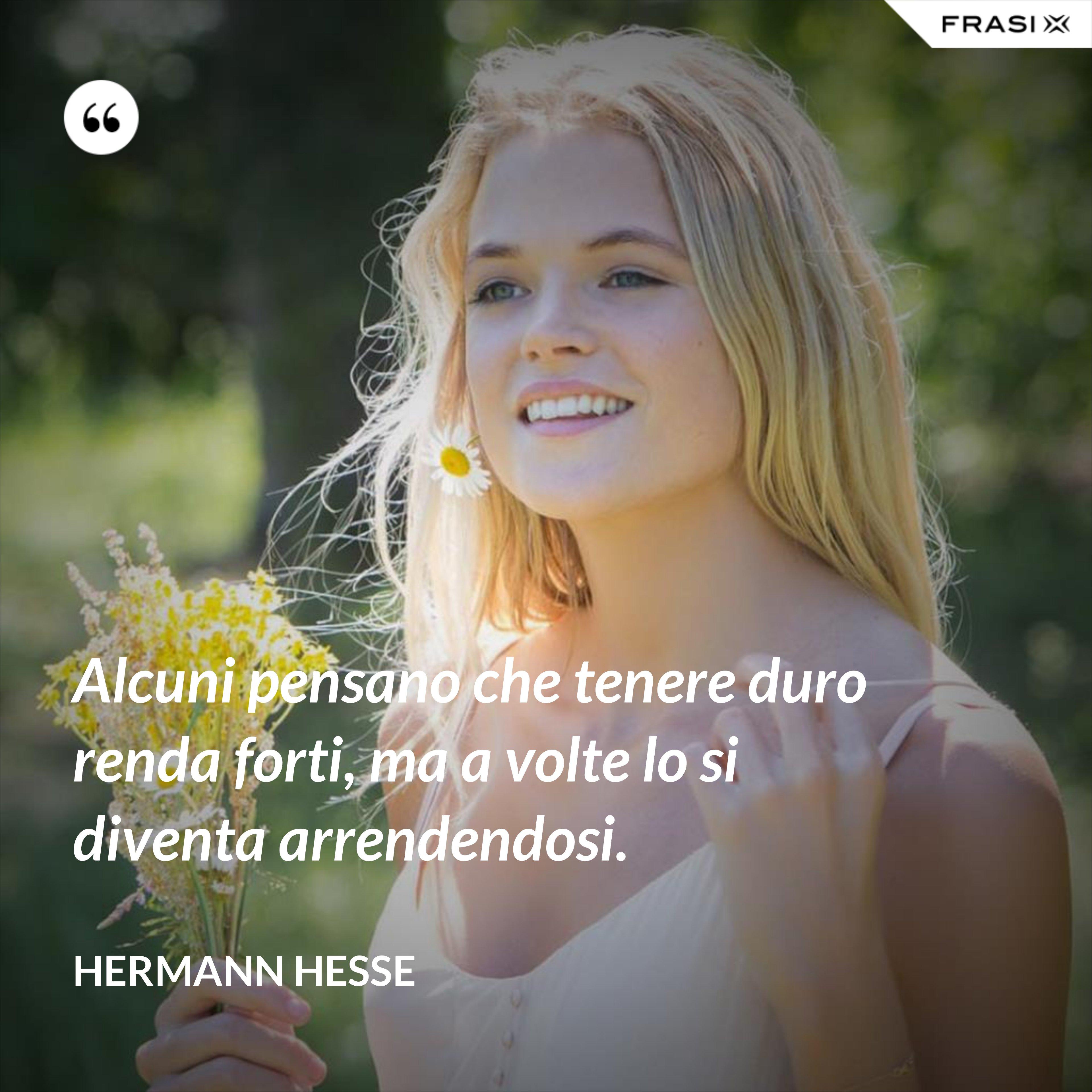 Alcuni pensano che tenere duro renda forti, ma a volte lo si diventa arrendendosi. - Hermann Hesse