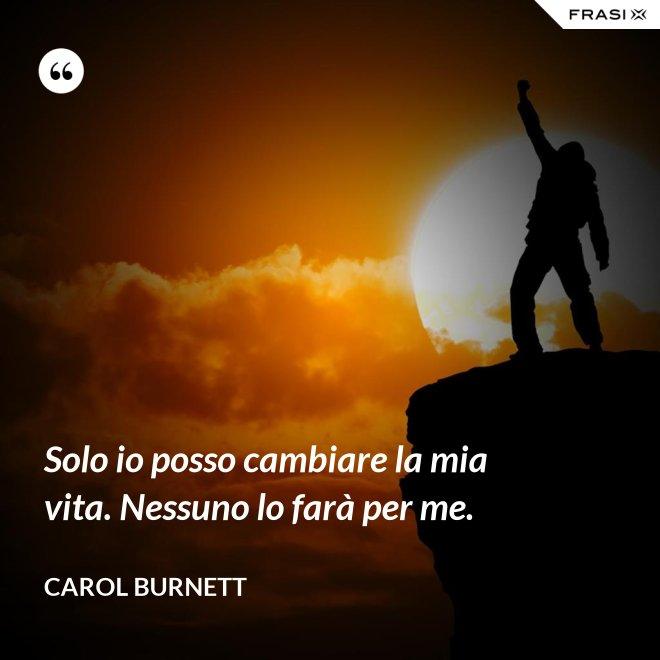 Solo io posso cambiare la mia vita. Nessuno lo farà per me. - Carol Burnett