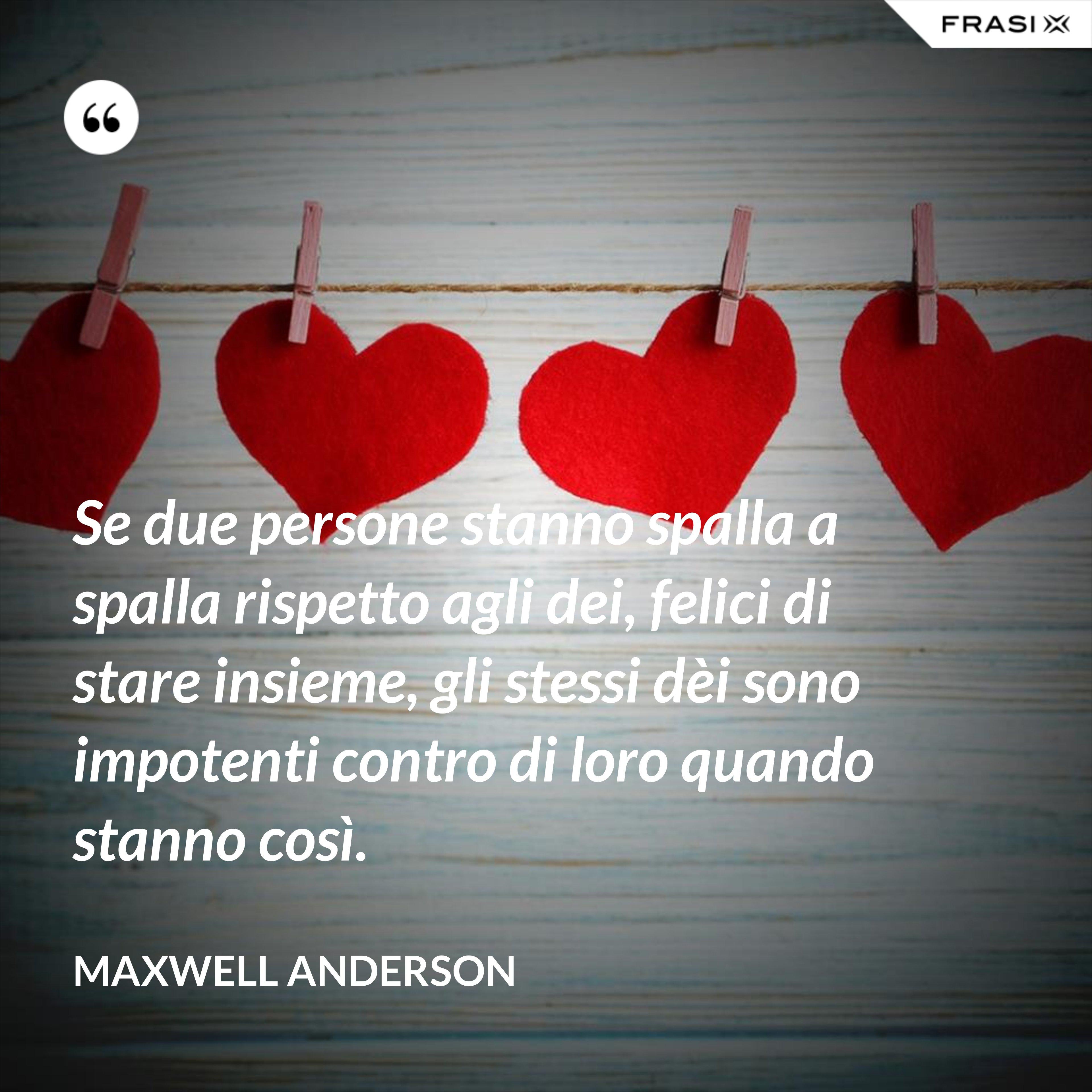 Se due persone stanno spalla a spalla rispetto agli dei, felici di stare insieme, gli stessi dèi sono impotenti contro di loro quando stanno così. - Maxwell Anderson