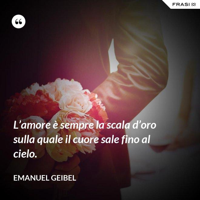 L'amore è sempre la scala d'oro sulla quale il cuore sale fino al cielo. - Emanuel Geibel