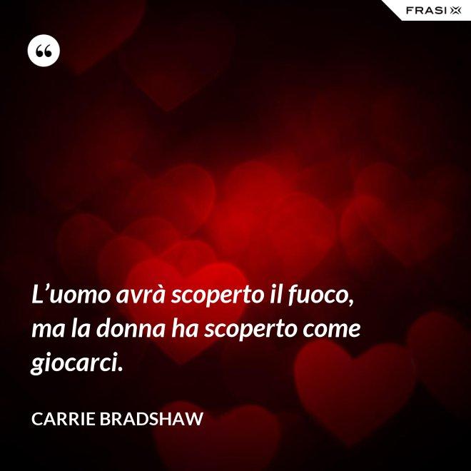 L'uomo avrà scoperto il fuoco, ma la donna ha scoperto come giocarci. - Carrie Bradshaw