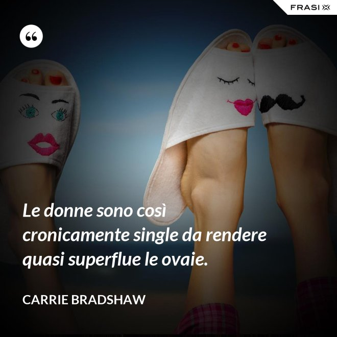 Le donne sono così cronicamente single da rendere quasi superflue le ovaie. - Carrie Bradshaw
