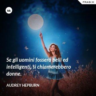 Se gli uomini fossero belli ed intelligenti, si chiamerebbero donne. - Audrey Hepburn