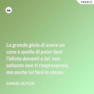 La grande gioia di avere un cane è quella di poter fare l'idiota davanti a lui: non soltanto non ti rimprovererà, ma anche lui farà lo stesso. - Samuel Butler