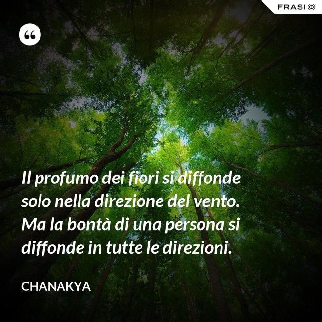 Il profumo dei fiori si diffonde solo nella direzione del vento. Ma la bontà di una persona si diffonde in tutte le direzioni. - Chanakya