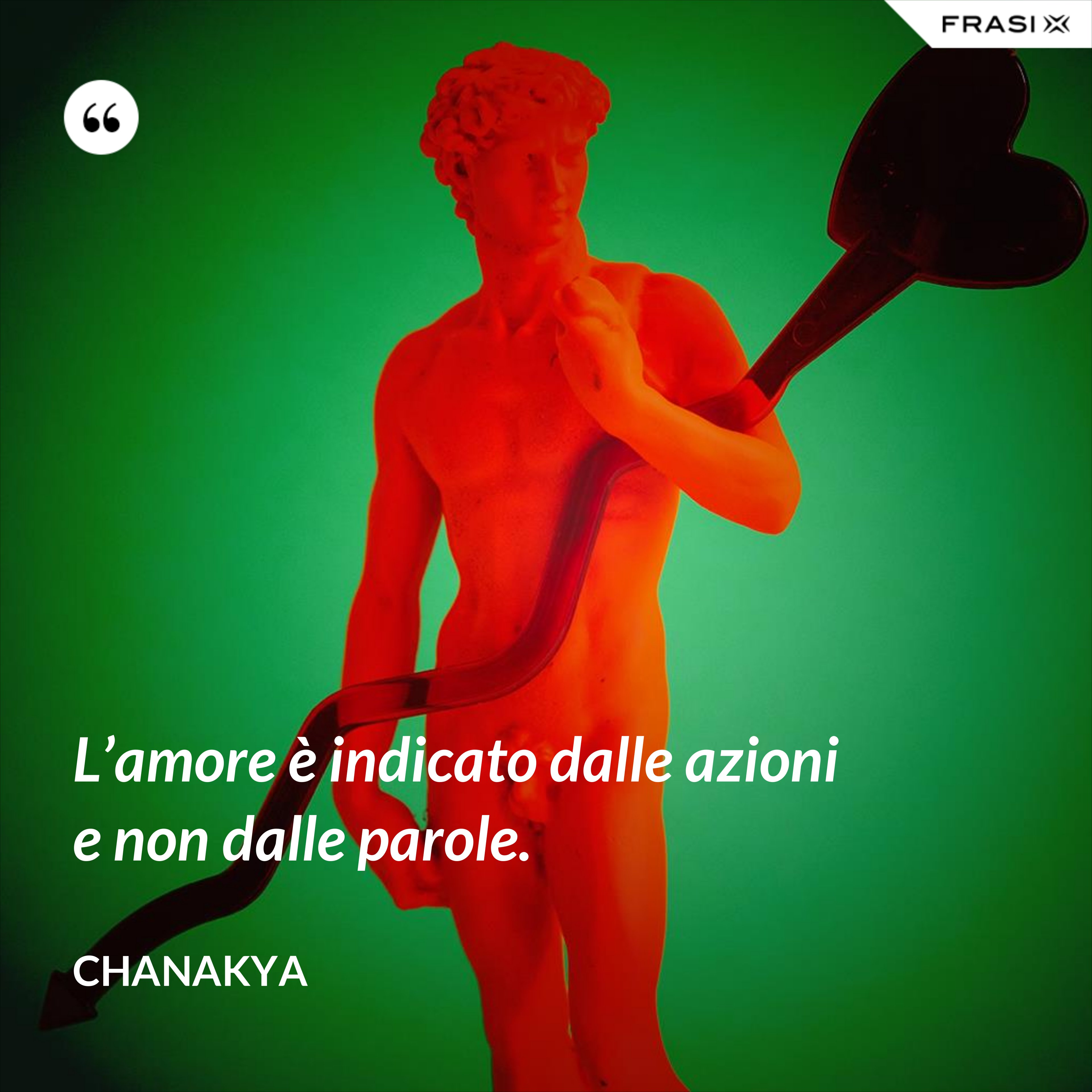 L'amore è indicato dalle azioni e non dalle parole. - Chanakya