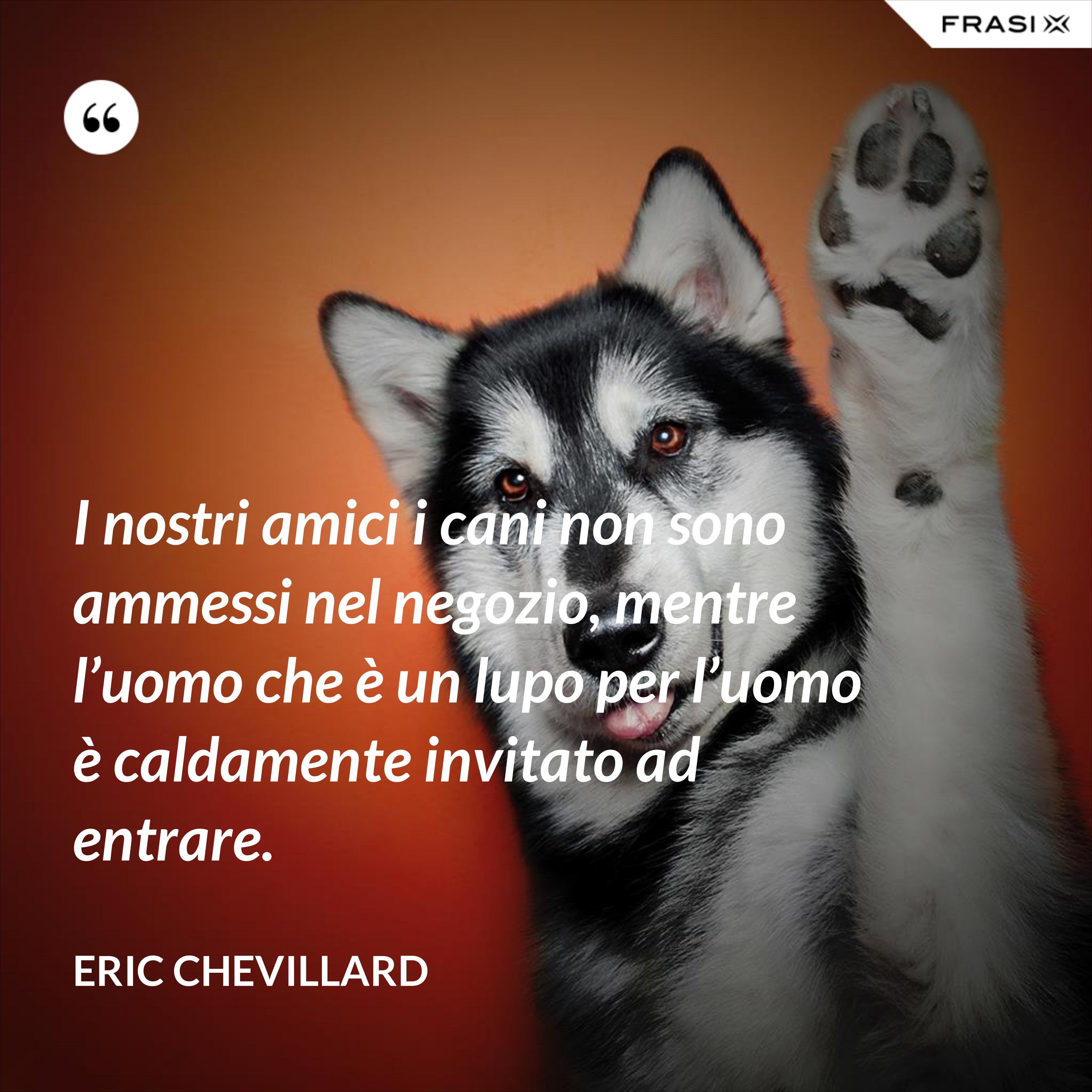 I nostri amici i cani non sono ammessi nel negozio, mentre l'uomo che è un lupo per l'uomo è caldamente invitato ad entrare. - Eric Chevillard