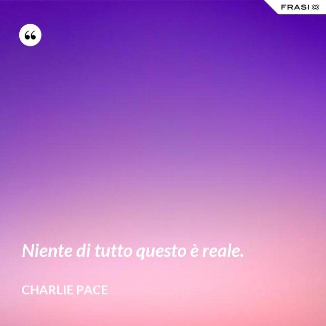 Niente di tutto questo è reale. - Charlie Pace