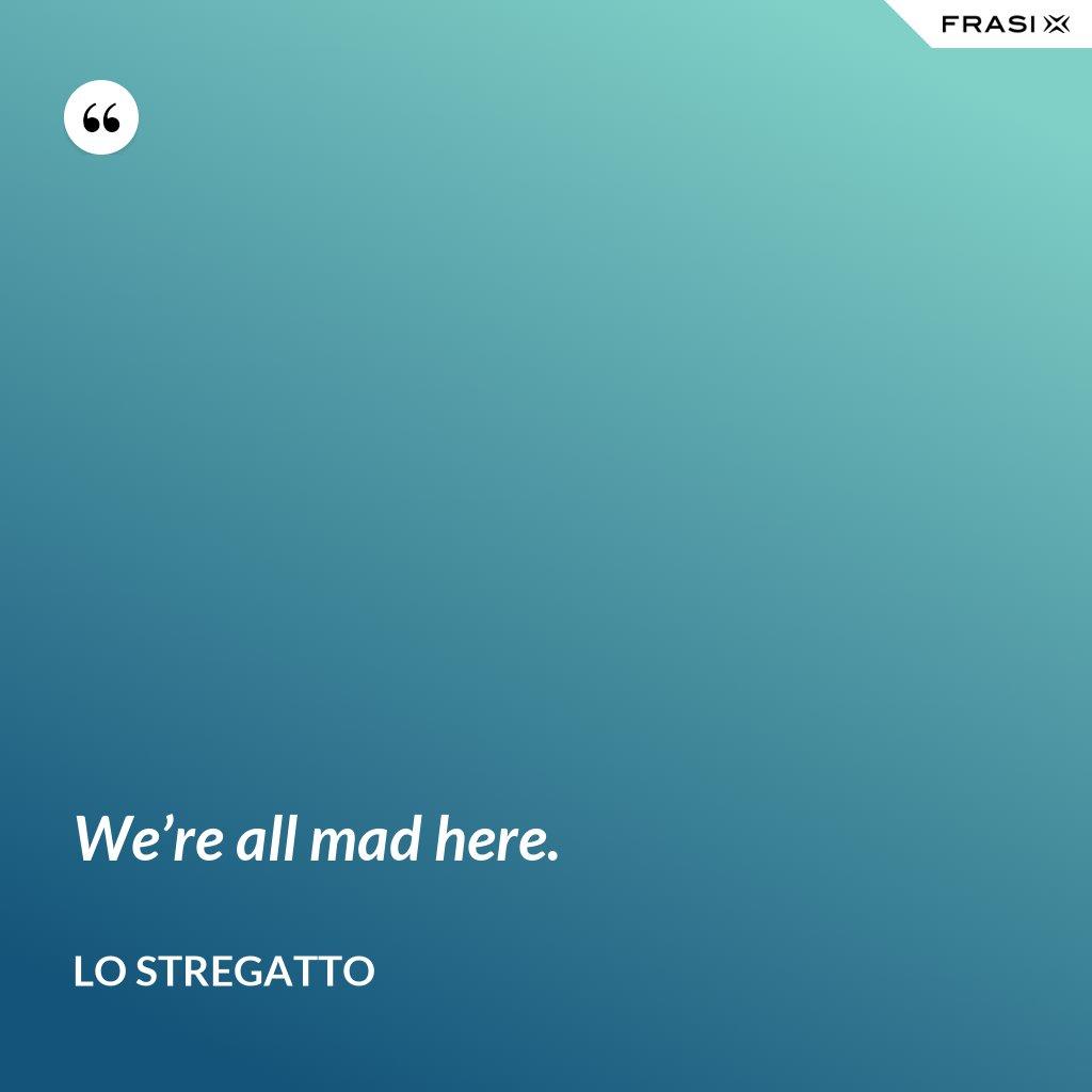 We're all mad here. - Lo Stregatto