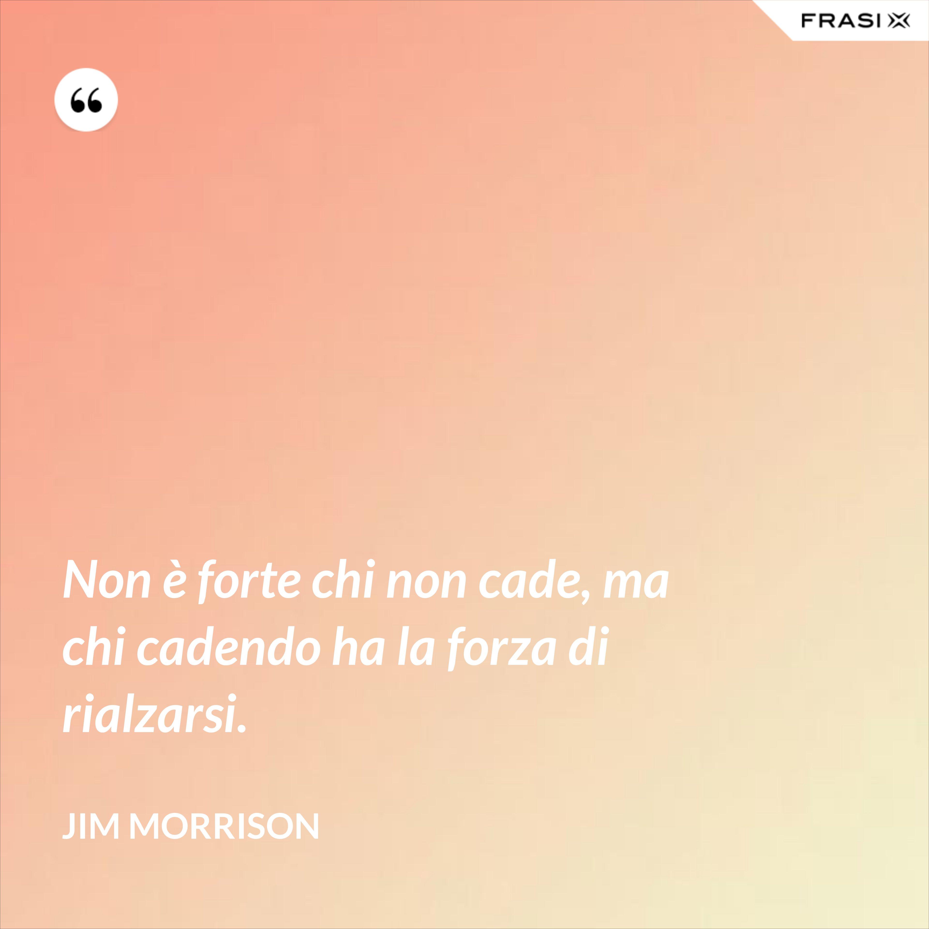 Non è forte chi non cade, ma chi cadendo ha la forza di rialzarsi. - Jim Morrison