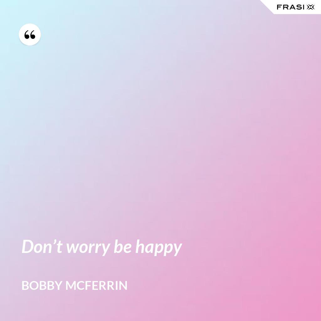 Don't worry be happy - Bobby McFerrin