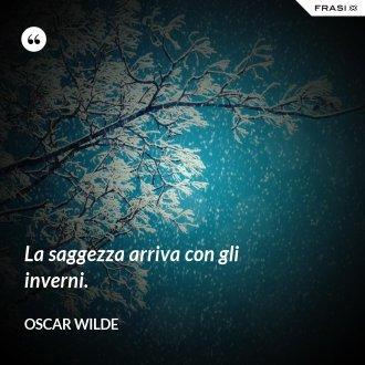 La saggezza arriva con gli inverni.