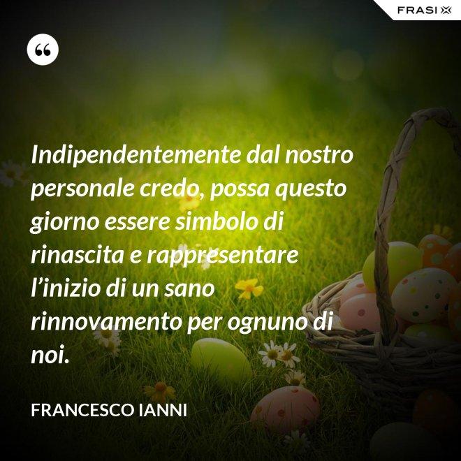 Indipendentemente dal nostro personale credo, possa questo giorno essere simbolo di rinascita e rappresentare l'inizio di un sano rinnovamento per ognuno di noi. - Francesco Ianni
