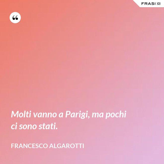 Molti vanno a Parigi, ma pochi ci sono stati. - Francesco Algarotti
