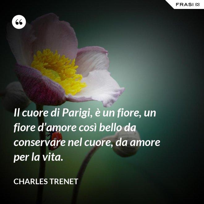 Il cuore di Parigi, è un fiore, un fiore d'amore così bello da conservare nel cuore, da amore per la vita. - Charles Trenet