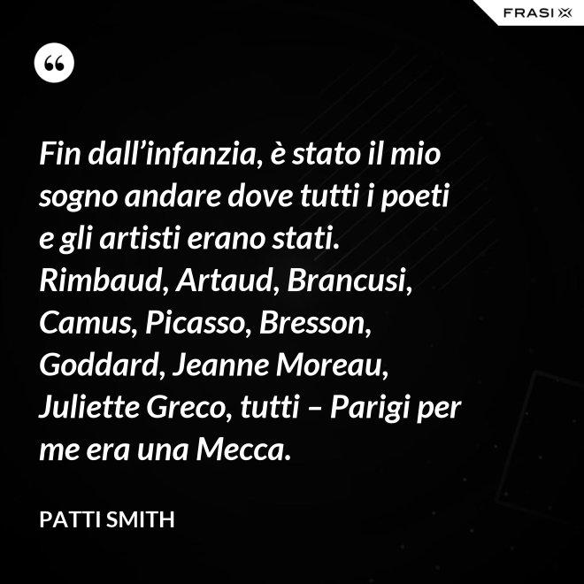Fin dall'infanzia, è stato il mio sogno andare dove tutti i poeti e gli artisti erano stati. Rimbaud, Artaud, Brancusi, Camus, Picasso, Bresson, Goddard, Jeanne Moreau, Juliette Greco, tutti – Parigi per me era una Mecca. - Patti Smith