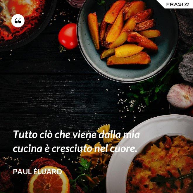 Tutto ciò che viene dalla mia cucina è cresciuto nel cuore. - Paul Éluard