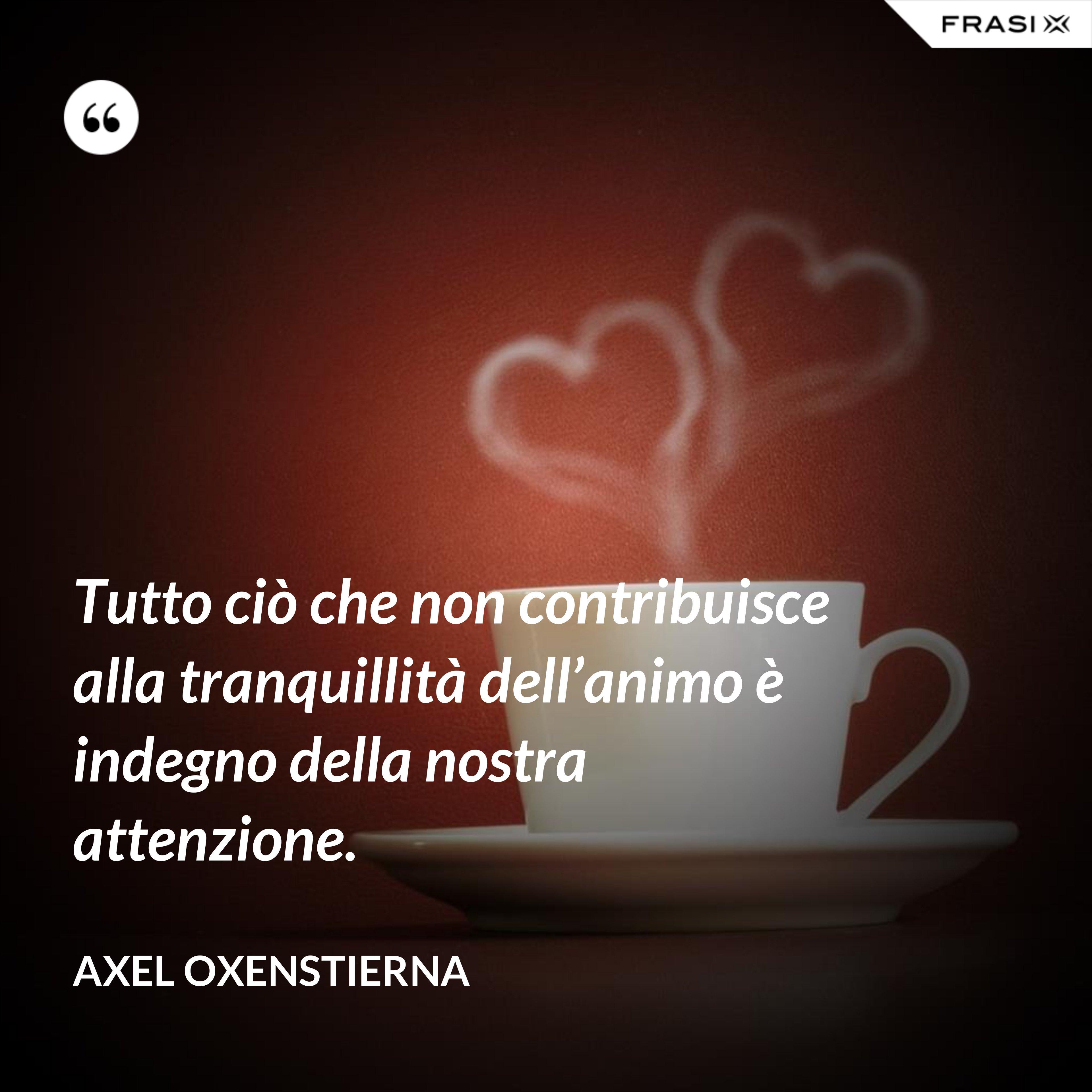 Tutto ciò che non contribuisce alla tranquillità dell'animo è indegno della nostra attenzione. - Axel Oxenstierna