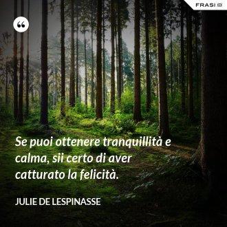 Se puoi ottenere tranquillità e calma, sii certo di aver catturato la felicità. - Julie de Lespinasse
