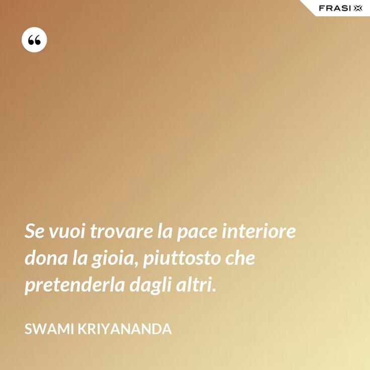 Se vuoi trovare la pace interiore dona la gioia, piuttosto che pretenderla dagli altri.